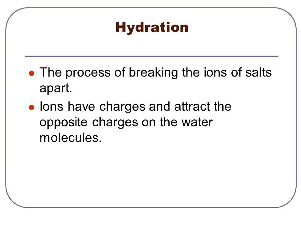 Hydration The process of breaking the ions of salts apart.
