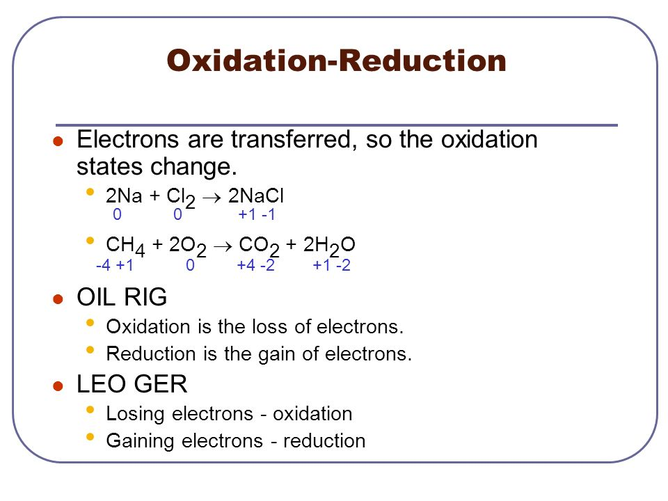 Oxidation-Reduction Electrons are transferred, so the oxidation states change. 2Na + Cl2 ® 2NaCl. CH4 + 2O2 ® CO2 + 2H2O.