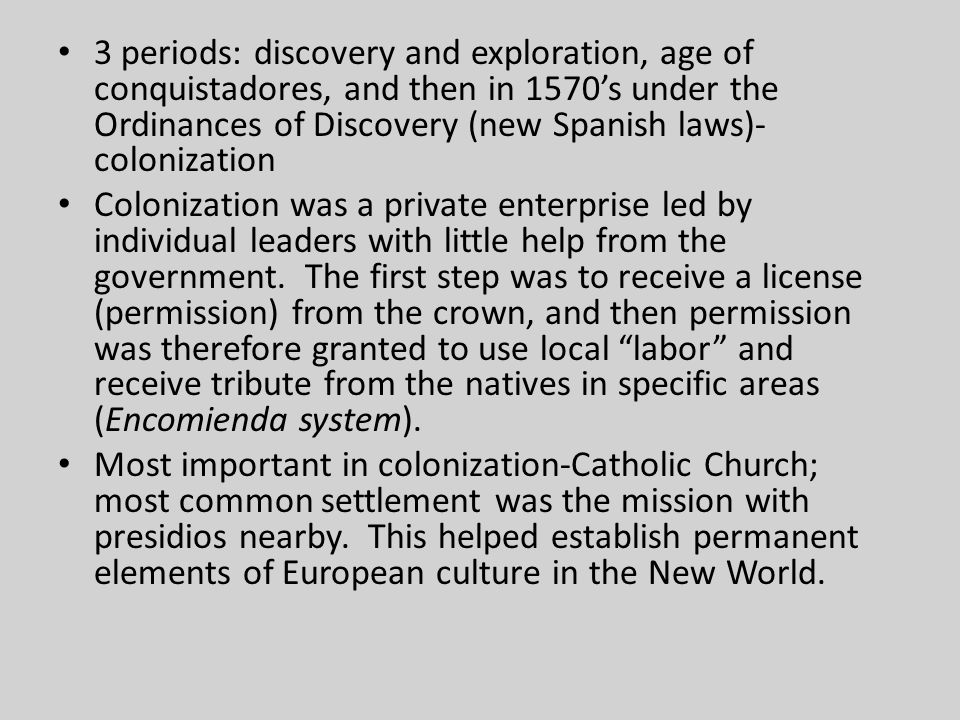 3 periods: discovery and exploration, age of conquistadores, and then in 1570's under the Ordinances of Discovery (new Spanish laws)-colonization