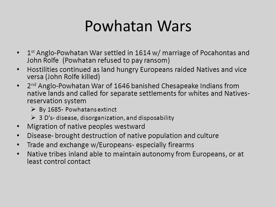 Powhatan Wars 1st Anglo-Powhatan War settled in 1614 w/ marriage of Pocahontas and John Rolfe (Powhatan refused to pay ransom)