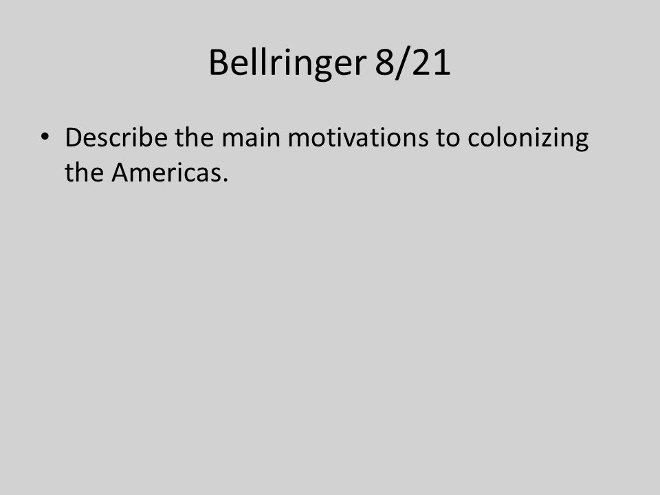Bellringer 8/21 Describe the main motivations to colonizing the Americas.