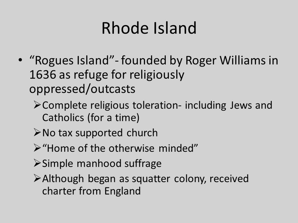 Rhode Island Rogues Island - founded by Roger Williams in 1636 as refuge for religiously oppressed/outcasts.
