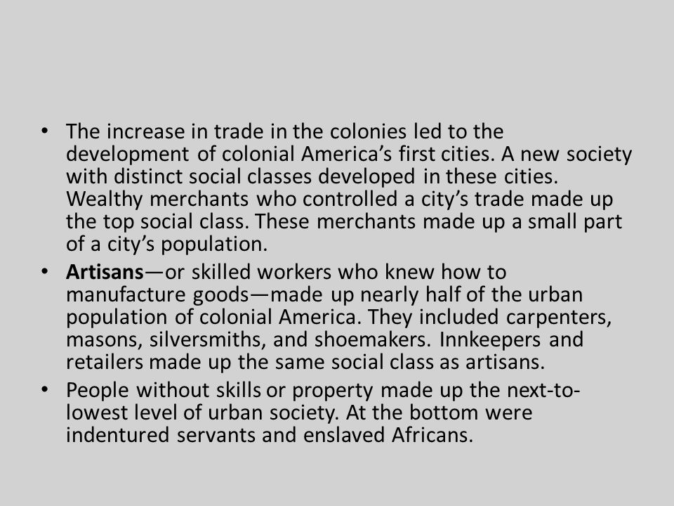 The increase in trade in the colonies led to the development of colonial America's first cities. A new society with distinct social classes developed in these cities. Wealthy merchants who controlled a city's trade made up the top social class. These merchants made up a small part of a city's population.