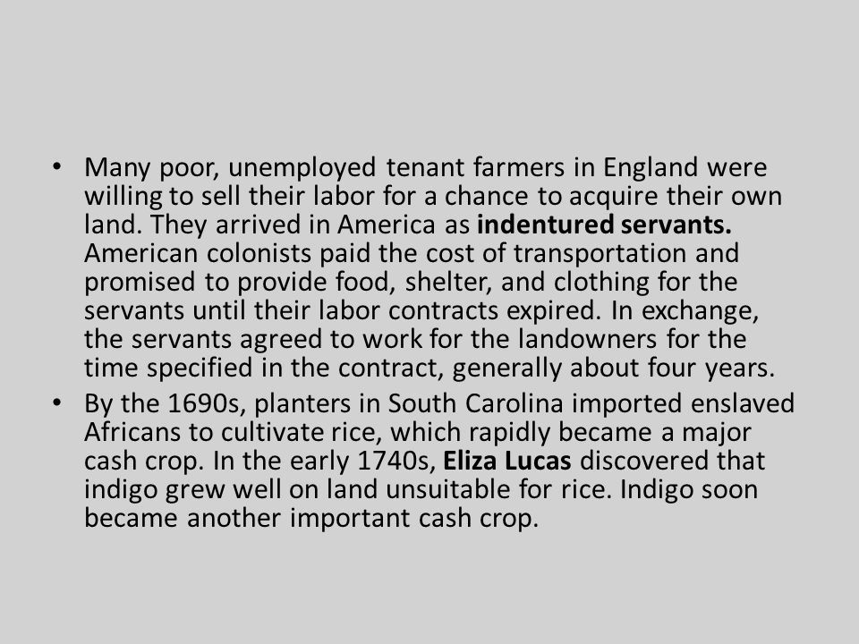 Many poor, unemployed tenant farmers in England were willing to sell their labor for a chance to acquire their own land. They arrived in America as indentured servants. American colonists paid the cost of transportation and promised to provide food, shelter, and clothing for the servants until their labor contracts expired. In exchange, the servants agreed to work for the landowners for the time specified in the contract, generally about four years.
