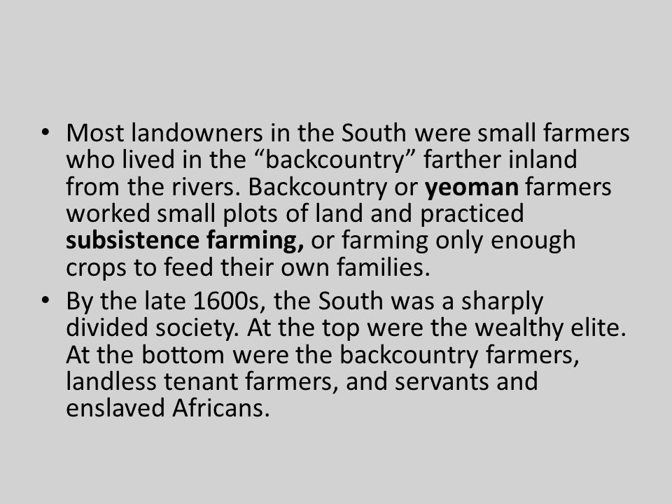 Most landowners in the South were small farmers who lived in the backcountry farther inland from the rivers. Backcountry or yeoman farmers worked small plots of land and practiced subsistence farming, or farming only enough crops to feed their own families.