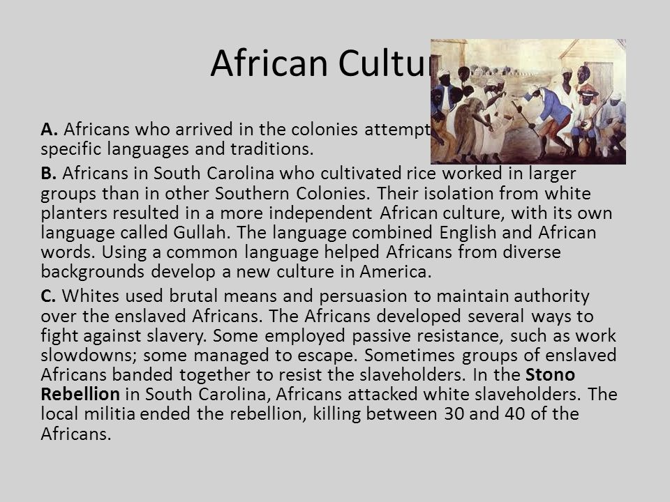 African Culture A. Africans who arrived in the colonies attempted to maintain their specific languages and traditions.