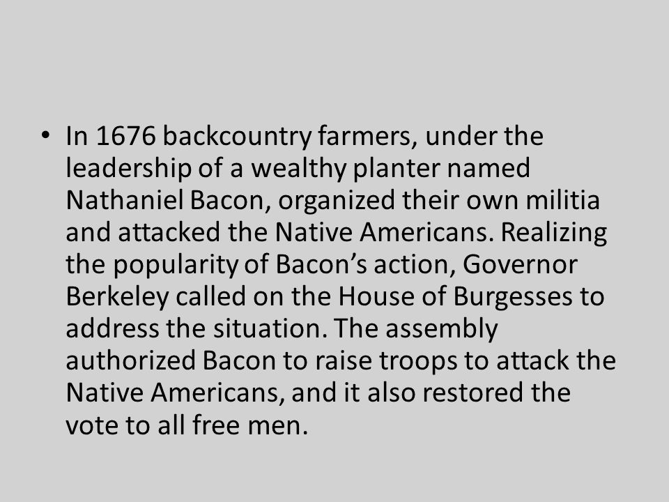 In 1676 backcountry farmers, under the leadership of a wealthy planter named Nathaniel Bacon, organized their own militia and attacked the Native Americans.