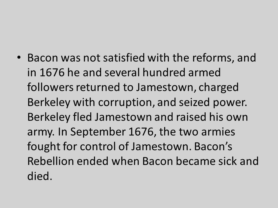 Bacon was not satisfied with the reforms, and in 1676 he and several hundred armed followers returned to Jamestown, charged Berkeley with corruption, and seized power.