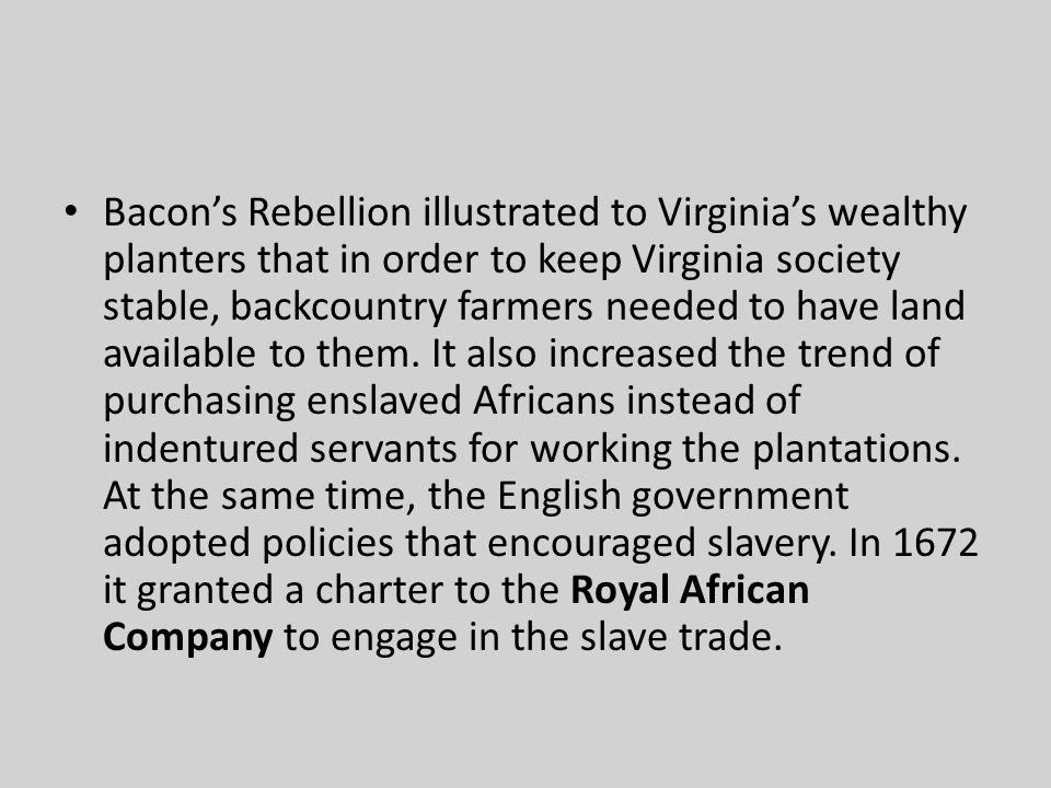 Bacon's Rebellion illustrated to Virginia's wealthy planters that in order to keep Virginia society stable, backcountry farmers needed to have land available to them.