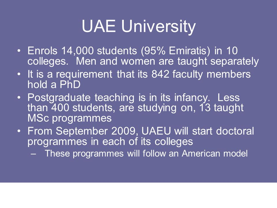 UAE University Enrols 14,000 students (95% Emiratis) in 10 colleges. Men and women are taught separately.