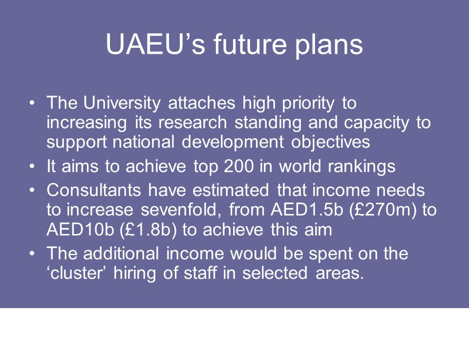 UAEU's future plans The University attaches high priority to increasing its research standing and capacity to support national development objectives.