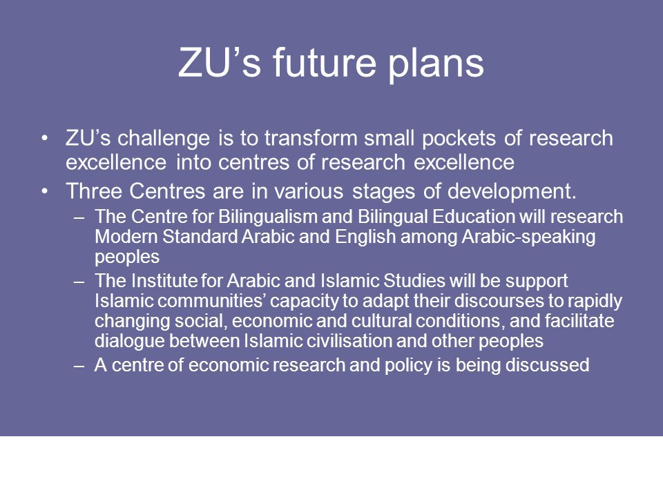 ZU's future plans ZU's challenge is to transform small pockets of research excellence into centres of research excellence.