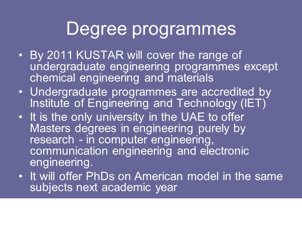 Degree programmes By 2011 KUSTAR will cover the range of undergraduate engineering programmes except chemical engineering and materials.
