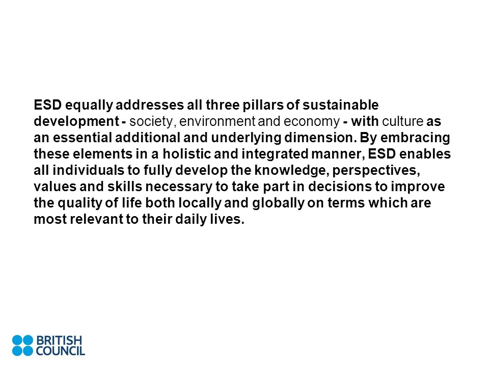 ESD equally addresses all three pillars of sustainable development - society, environment and economy - with culture as an essential additional and underlying dimension.