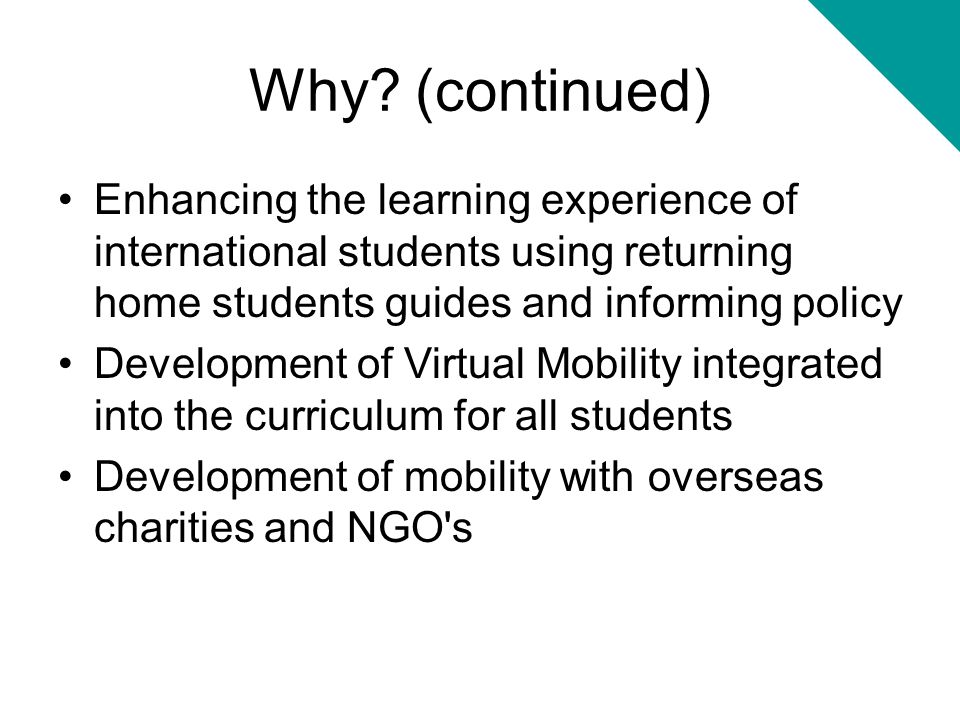 Why (continued) Enhancing the learning experience of international students using returning home students guides and informing policy.