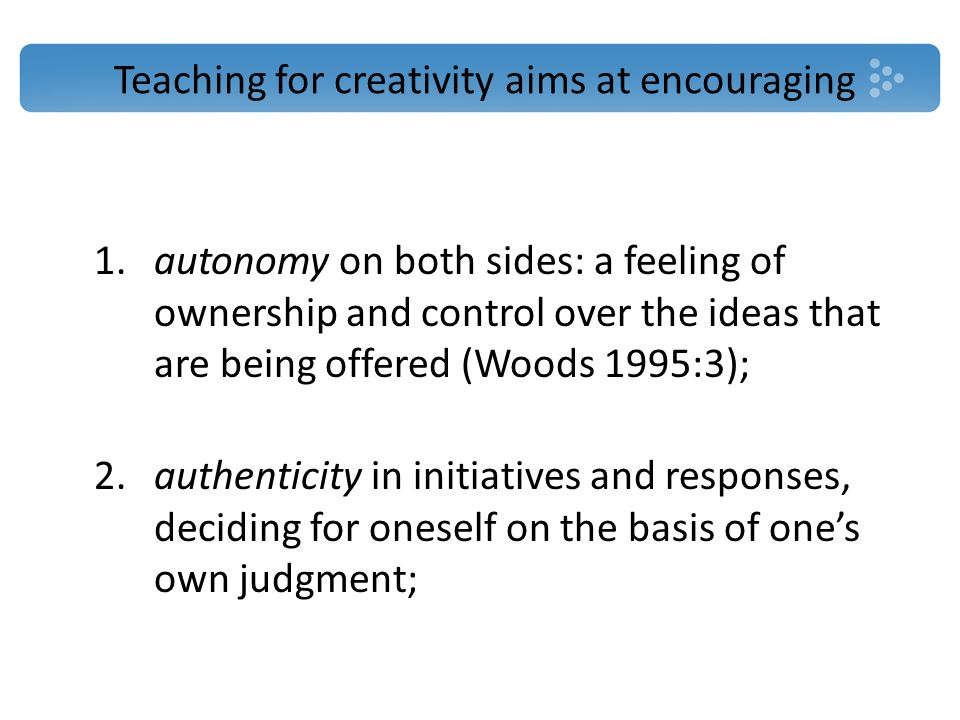 Teaching for creativity aims at encouraging