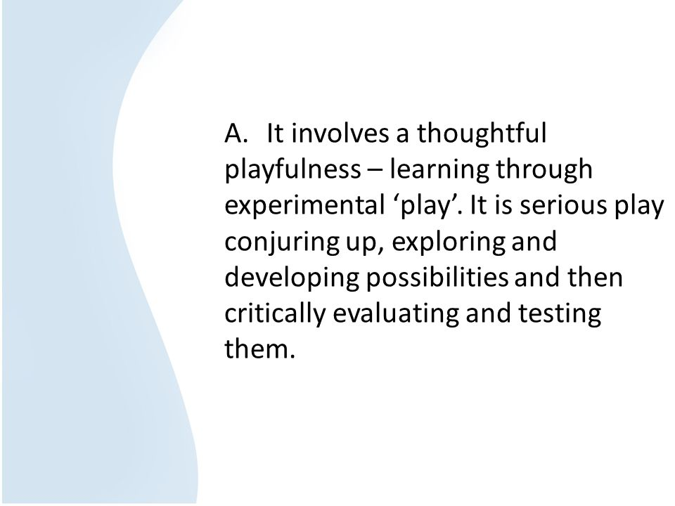 A. It involves a thoughtful playfulness – learning through experimental 'play'.