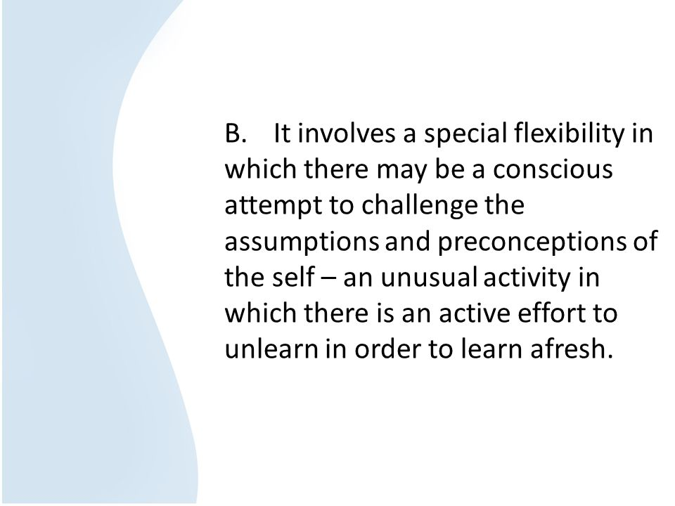B. It involves a special flexibility in which there may be a conscious attempt to challenge the assumptions and preconceptions of the self – an unusual activity in which there is an active effort to unlearn in order to learn afresh.