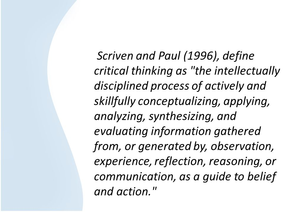 Scriven and Paul (1996), define critical thinking as the intellectually disciplined process of actively and skillfully conceptualizing, applying, analyzing, synthesizing, and evaluating information gathered from, or generated by, observation, experience, reflection, reasoning, or communication, as a guide to belief and action.
