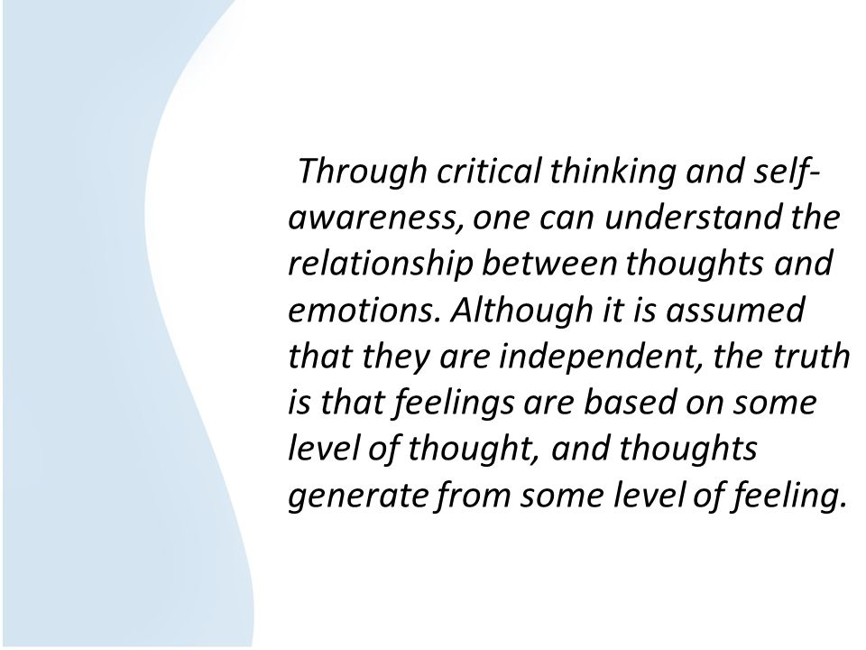 Through critical thinking and self-awareness, one can understand the relationship between thoughts and emotions.