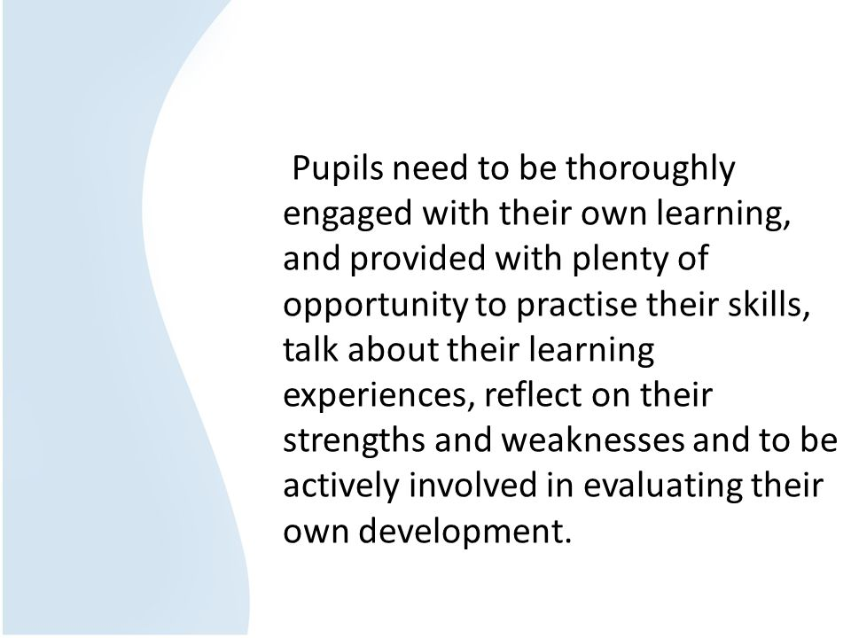 Pupils need to be thoroughly engaged with their own learning, and provided with plenty of opportunity to practise their skills, talk about their learning experiences, reflect on their strengths and weaknesses and to be actively involved in evaluating their own development.