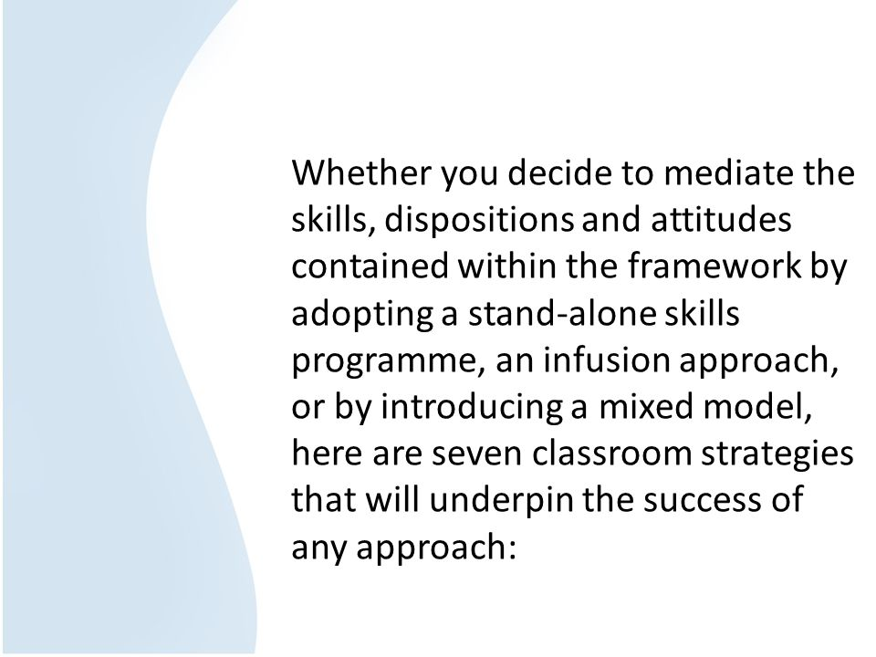 Whether you decide to mediate the skills, dispositions and attitudes contained within the framework by adopting a stand-alone skills programme, an infusion approach, or by introducing a mixed model, here are seven classroom strategies that will underpin the success of any approach: