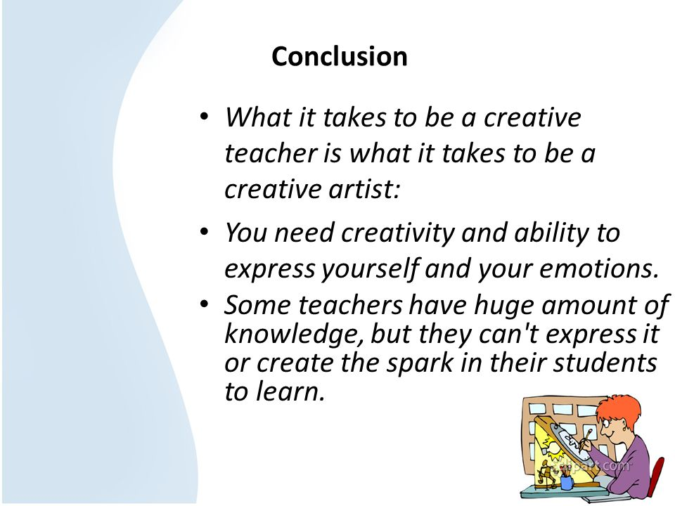 ConclusionWhat it takes to be a creative teacher is what it takes to be a creative artist: