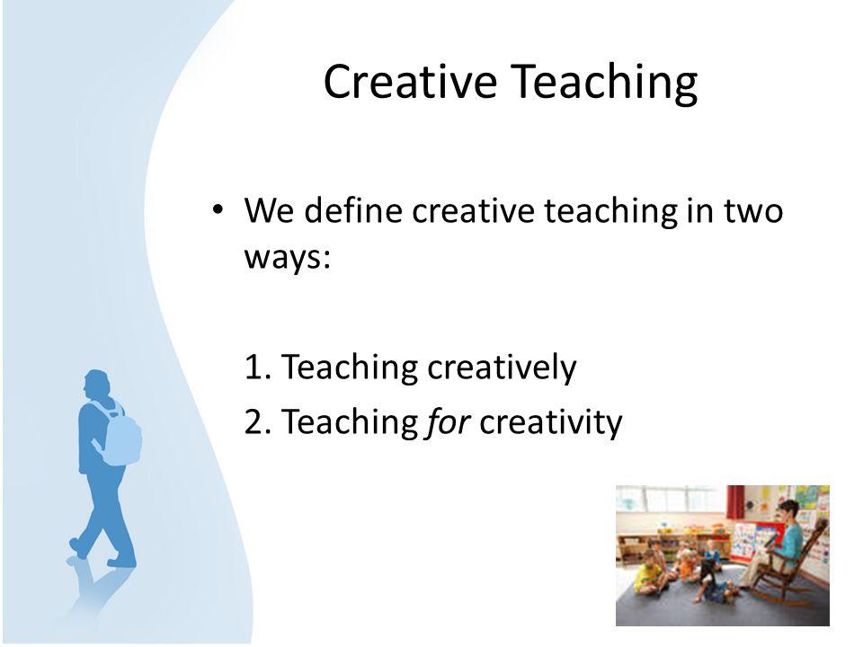 Creative Teaching We define creative teaching in two ways: