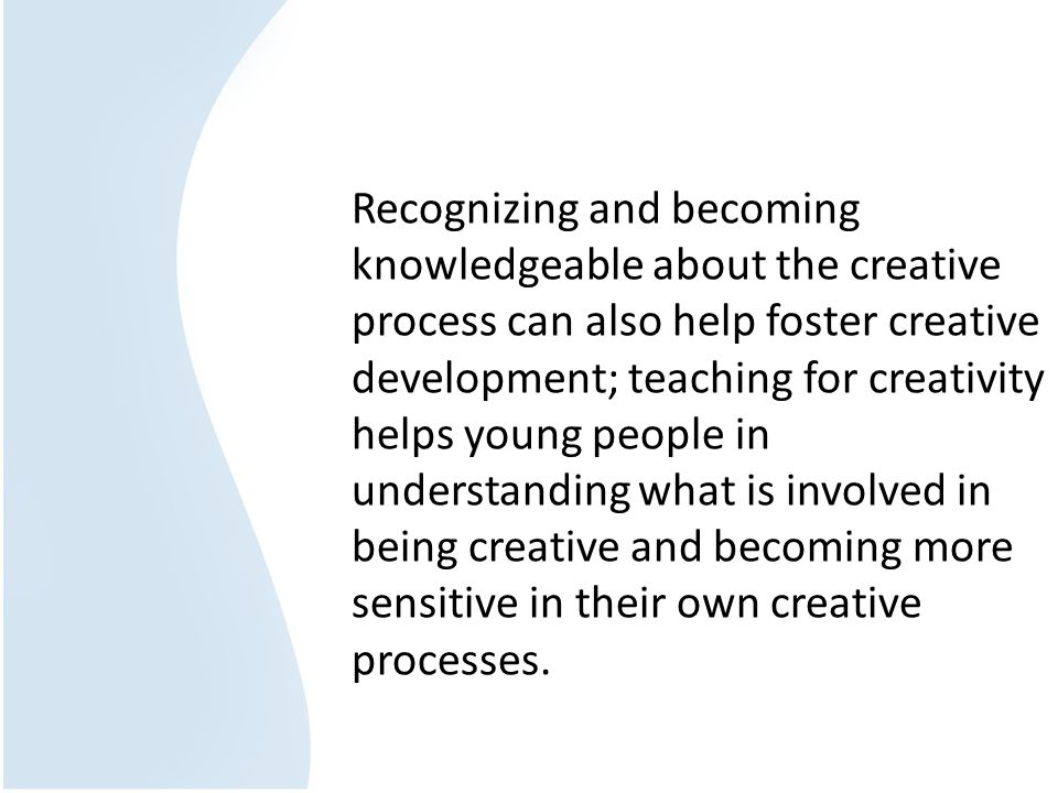 Recognizing and becoming knowledgeable about the creative process can also help foster creative development; teaching for creativity helps young people in understanding what is involved in being creative and becoming more sensitive in their own creative processes.