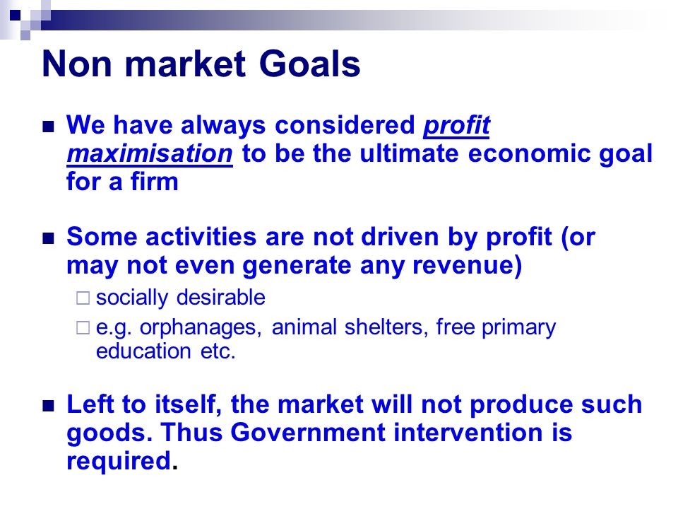 Non market Goals We have always considered profit maximisation to be the ultimate economic goal for a firm.