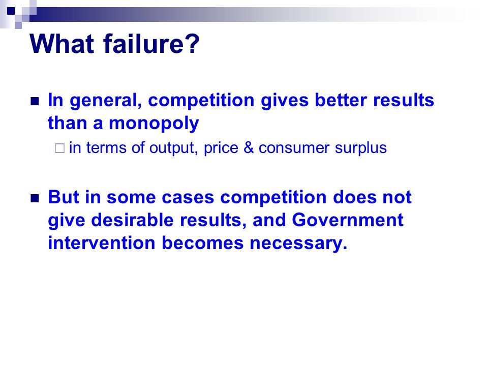 What failure In general, competition gives better results than a monopoly. in terms of output, price & consumer surplus.