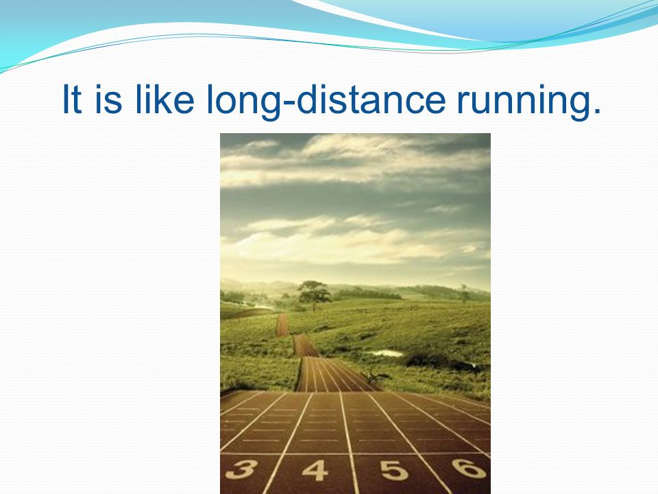 It is like long-distance running.