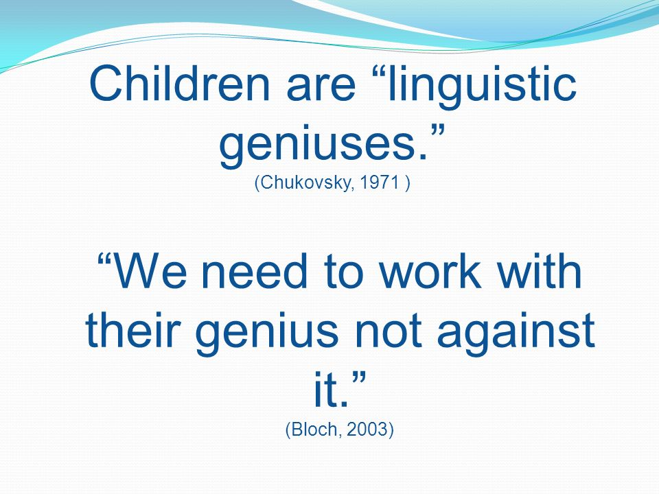 Children are linguistic geniuses. (Chukovsky, 1971 )