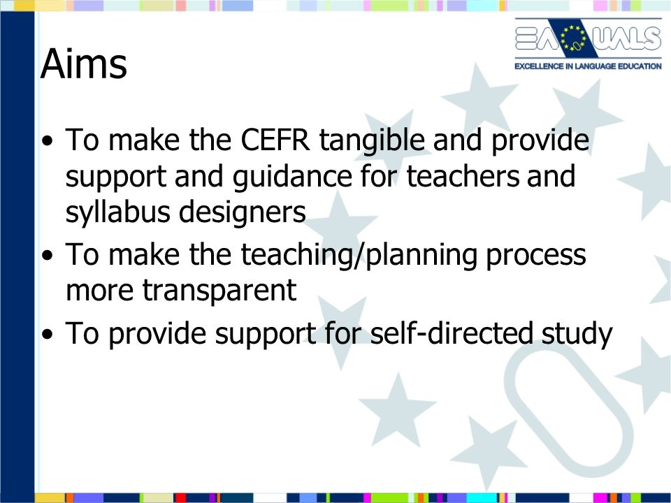 Aims To make the CEFR tangible and provide support and guidance for teachers and syllabus designers.