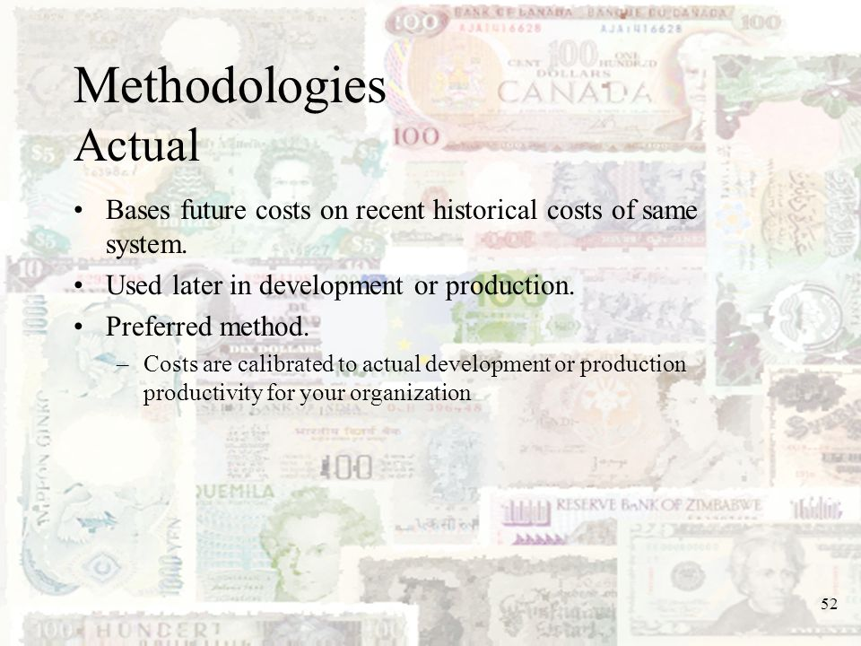 Methodologies Actual Bases future costs on recent historical costs of same system. Used later in development or production.