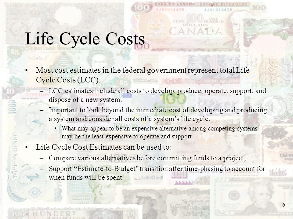 Life Cycle Costs Most cost estimates in the federal government represent total Life Cycle Costs (LCC).