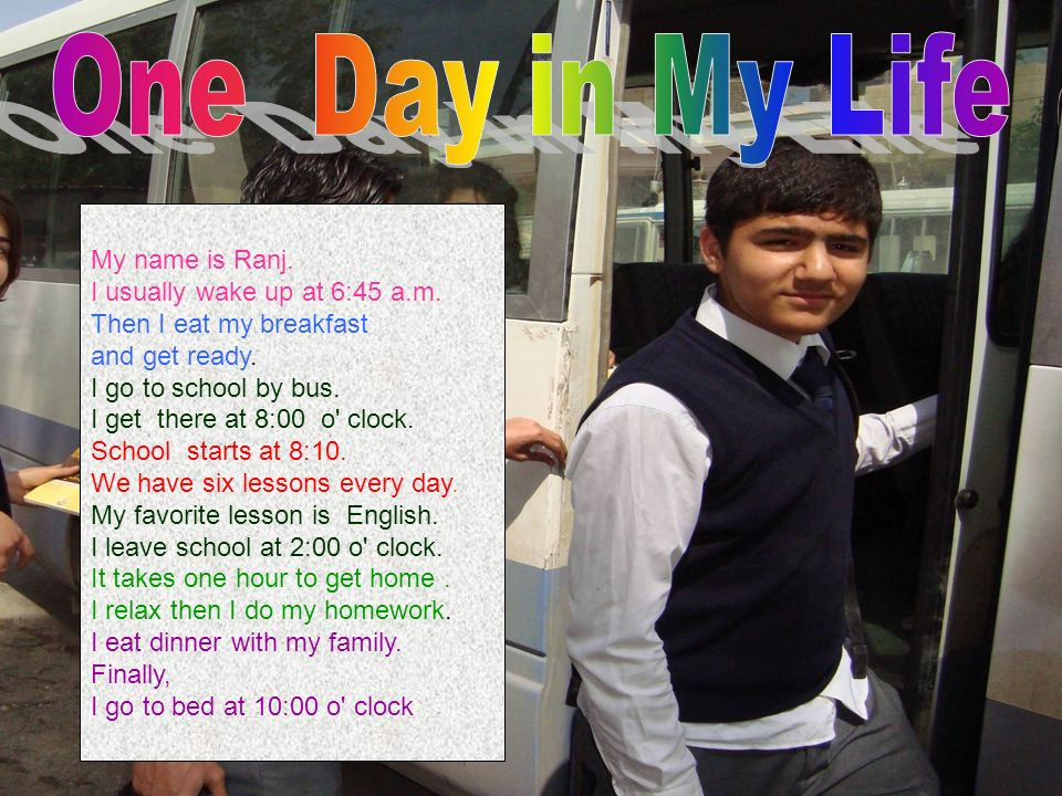One Day in My Life My name is Ranj. I usually wake up at 6:45 a.m.