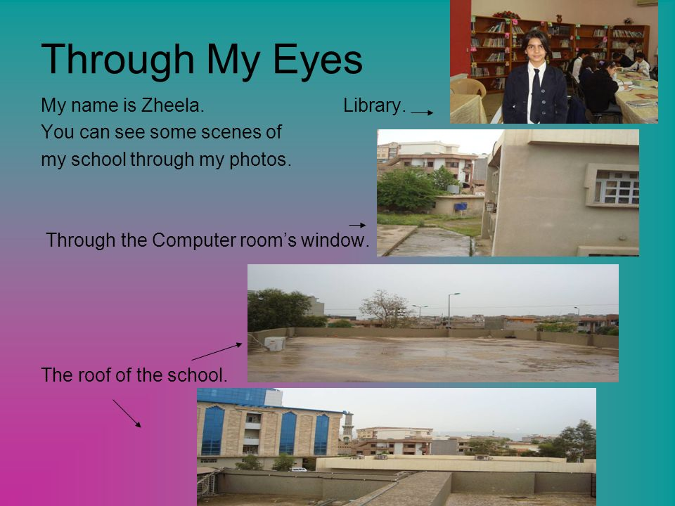 Through My Eyes My name is Zheela. Library. You can see some scenes of