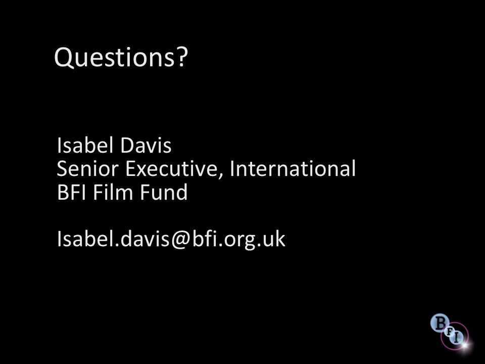 Questions Isabel Davis Senior Executive, International BFI Film Fund