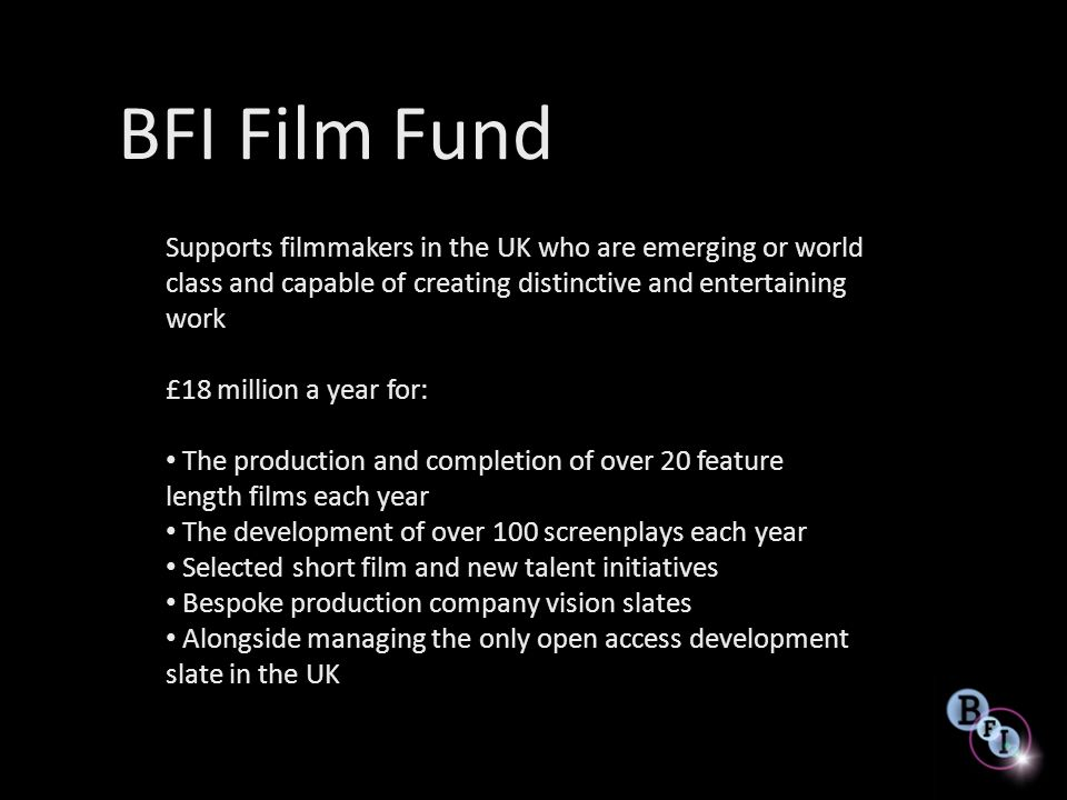 BFI Film Fund Supports filmmakers in the UK who are emerging or world class and capable of creating distinctive and entertaining work.