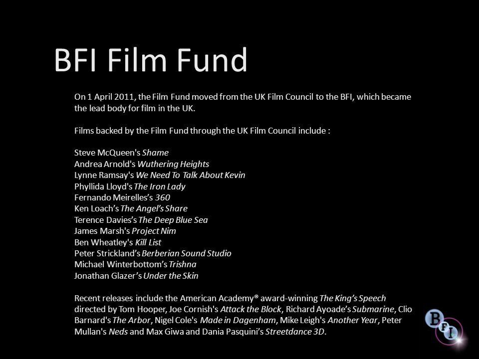 BFI Film Fund On 1 April 2011, the Film Fund moved from the UK Film Council to the BFI, which became the lead body for film in the UK.