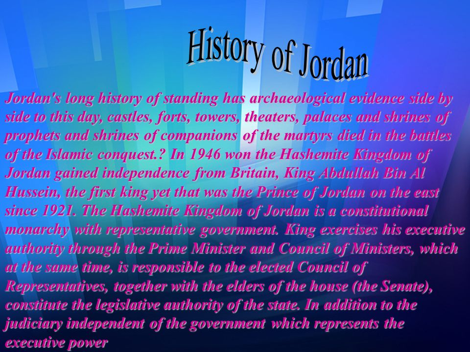 Jordan s long history of standing has archaeological evidence side by side to this day, castles, forts, towers, theaters, palaces and shrines of prophets and shrines of companions of the martyrs died in the battles of the Islamic conquest. In 1946 won the Hashemite Kingdom of Jordan gained independence from Britain, King Abdullah Bin Al Hussein, the first king yet that was the Prince of Jordan on the east since The Hashemite Kingdom of Jordan is a constitutional monarchy with representative government. King exercises his executive authority through the Prime Minister and Council of Ministers, which at the same time, is responsible to the elected Council of Representatives, together with the elders of the house (the Senate), constitute the legislative authority of the state. In addition to the judiciary independent of the government which represents the executive power