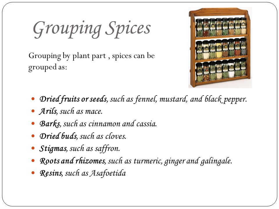 Grouping Spices Grouping by plant part , spices can be grouped as: