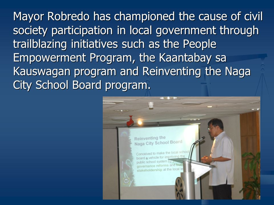 Mayor Robredo has championed the cause of civil society participation in local government through trailblazing initiatives such as the People Empowerment Program, the Kaantabay sa Kauswagan program and Reinventing the Naga City School Board program.