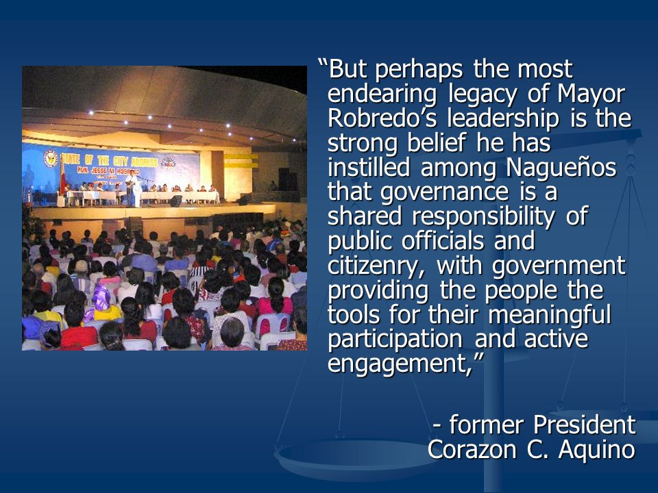 But perhaps the most endearing legacy of Mayor Robredo's leadership is the strong belief he has instilled among Nagueños that governance is a shared responsibility of public officials and citizenry, with government providing the people the tools for their meaningful participation and active engagement,