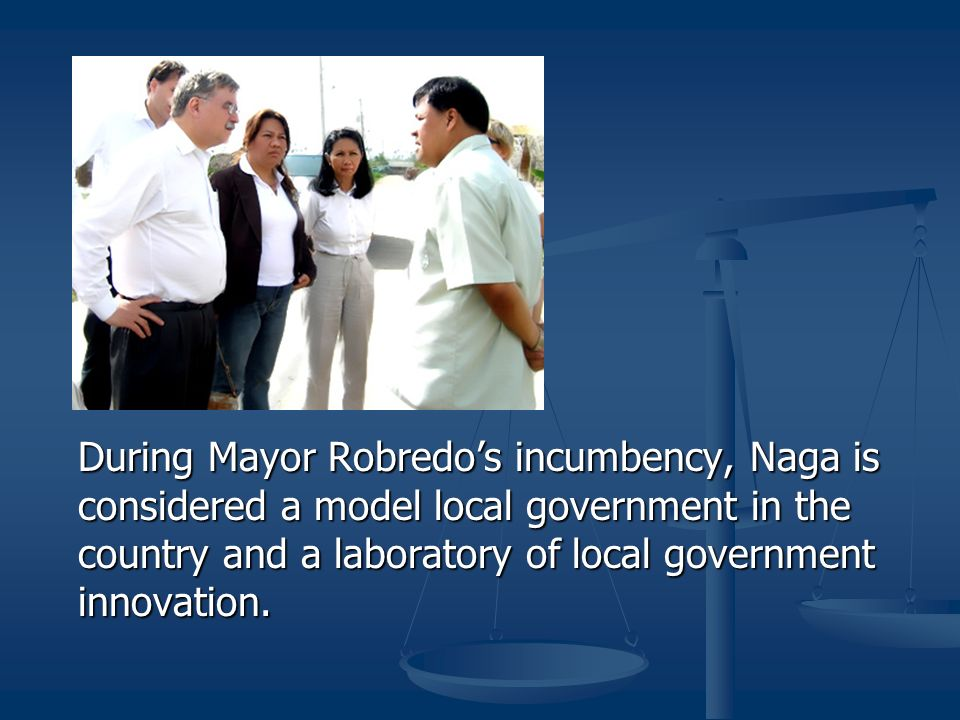 During Mayor Robredo's incumbency, Naga is considered a model local government in the country and a laboratory of local government innovation.