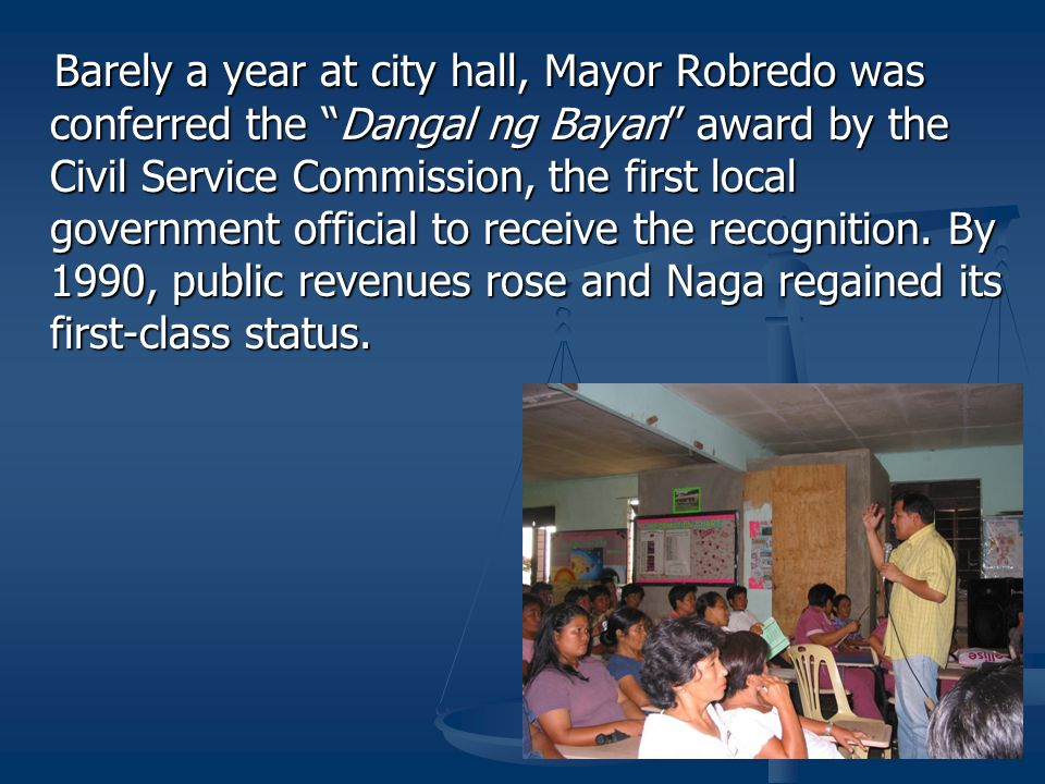 Barely a year at city hall, Mayor Robredo was conferred the Dangal ng Bayan award by the Civil Service Commission, the first local government official to receive the recognition.
