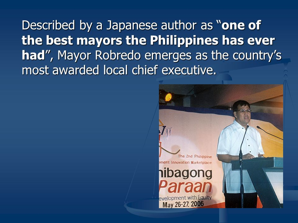 Described by a Japanese author as one of the best mayors the Philippines has ever had , Mayor Robredo emerges as the country's most awarded local chief executive.