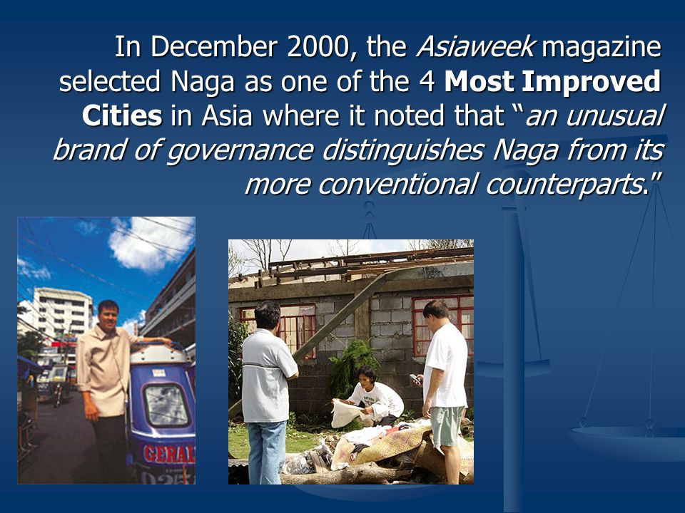 In December 2000, the Asiaweek magazine selected Naga as one of the 4 Most Improved Cities in Asia where it noted that an unusual brand of governance distinguishes Naga from its more conventional counterparts.