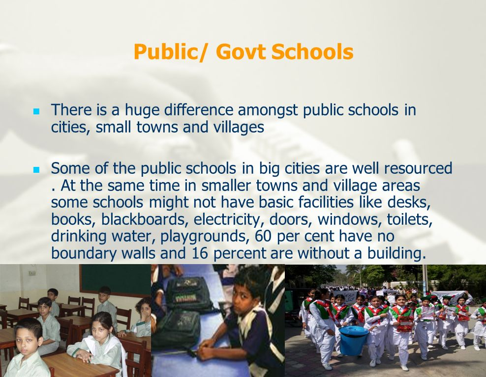 Public/ Govt Schools There is a huge difference amongst public schools in cities, small towns and villages.